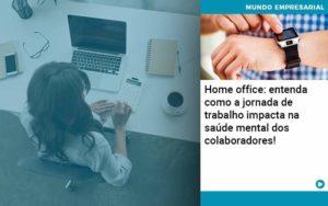 Home Office Entenda Como A Jornada De Trabalho Impacta Na Saude Mental Dos Colaboradores Organização Contábil Lawini - Tononi Contabilidade | Contabilidade no Espírito Santo