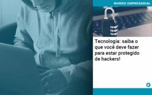 Tecnologia Saiba O Que Voce Deve Fazer Para Estar Protegido De Hackers - Tononi Contabilidade | Contabilidade no Espírito Santo