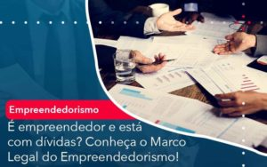 E Empreendedor E Esta Com Dividas Conheca O Marco Legal Do Empreendedorismo - Tononi Contabilidade | Contabilidade no Espírito Santo