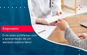 Evite Estes Problemas Com A Apresentacao De Um Atestado Medico Falso 1 - Tononi Contabilidade | Contabilidade no Espírito Santo