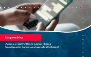 Agora E Oficial O Banco Central Liberou Transferencias Bancarias Atraves Do Whatsapp - Tononi Contabilidade | Contabilidade no Espírito Santo