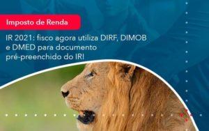 Ir 2021 Fisco Agora Utiliza Dirf Dimob E Dmed Para Documento Pre Preenchido Do Ir 1 - Tononi Contabilidade | Contabilidade no Espírito Santo