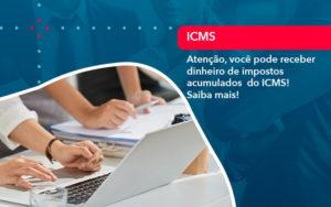 Atencao Voce Pode Receber Dinheiro De Impostos Acumulados Do Icms 1 - Tononi Contabilidade | Contabilidade no Espírito Santo