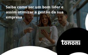 Saiba Como Ser Um Bom Lider E Assim Otimizar A Gestao Da Sua Empresa Tononi - Tononi Contabilidade | Contabilidade no Espírito Santo