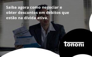 Saiba Agora Como Negociar E Obter Descontos Em Débitos Que Estão Na Dívida Ativa. Tononi - Tononi Contabilidade | Contabilidade no Espírito Santo