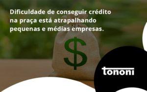 A Dificuldade De Conseguir Crédito Na Praça Está Atrapalhando Pequenas E Médias Empresas. Tononi - Tononi Contabilidade | Contabilidade no Espírito Santo