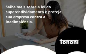 Saiba Mais Sobre A Lei Do Superendividamento E Proteja Sua Empresa Contra A Inadimplência. Tononi - Tononi Contabilidade | Contabilidade no Espírito Santo