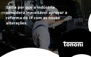 Saiba Por Que A Indústria Considera Inaceitável Aprovar A Reforma Do Ir Com As Novas Alterações. Tononi - Tononi Contabilidade | Contabilidade no Espírito Santo