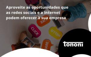 Aproveite As Oportunidades Que As Redes Sociais E A Internet Podem Oferecer à Sua Empresa Tononi - Tononi Contabilidade | Contabilidade no Espírito Santo