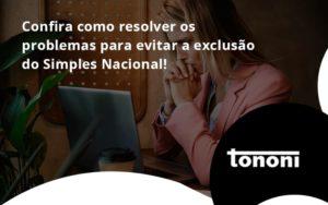 Confira Como Resolver Os Problemas Para Evitar A Exclusão Do Simples Nacional! Tononi - Tononi Contabilidade | Contabilidade no Espírito Santo
