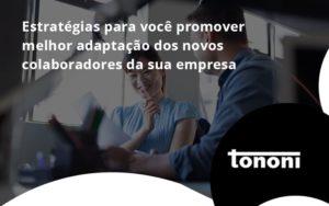 Conheça As Estratégias Para Você Promover Melhor Adaptação Dos Novos Colaboradores Da Sua Empresa Tononi - Tononi Contabilidade   Contabilidade no Espírito Santo
