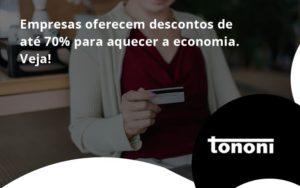 Empresas Oferecem Descontos De Até 70% Para Aquecer A Economia. Veja! Tononi - Tononi Contabilidade | Contabilidade no Espírito Santo