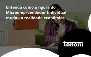 Entenda Como A Figura Do Microempreendedor Individual Mudou A Realidade Econômica. Tononi - Tononi Contabilidade | Contabilidade no Espírito Santo