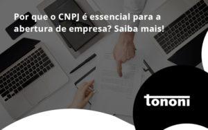 Por Que O Cnpj é Essencial Para A Abertura De Empresa Tononi - Tononi Contabilidade | Contabilidade no Espírito Santo