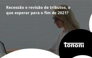 Recessão E Revisão De Tributos, O Que Esperar Para O Fim De 2021 Tononi - Tononi Contabilidade | Contabilidade no Espírito Santo