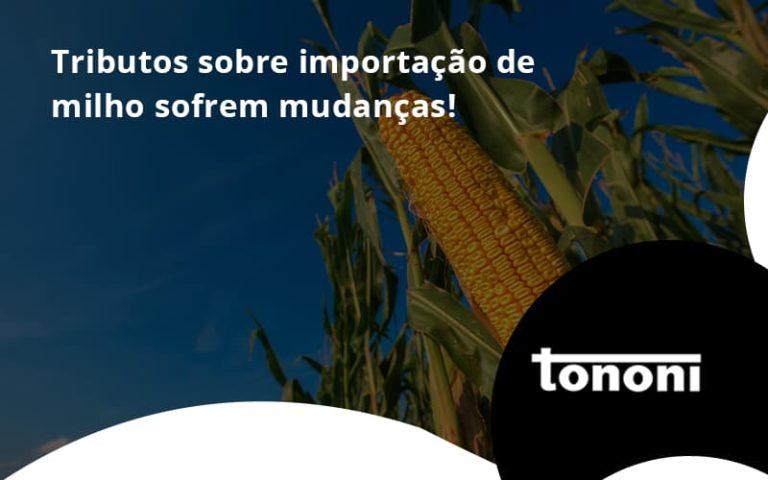 Tributos Sobre Importação De Milho Sofrem Mudanças! Tononi - Tononi Contabilidade | Contabilidade no Espírito Santo