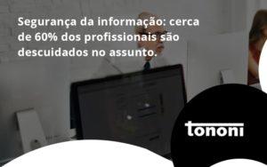 Seguranca Da Informacao Cerca De 60 Dos Profissionais Sao Descuidados No Assunto Entenda Tononi - Tononi Contabilidade | Contabilidade no Espírito Santo