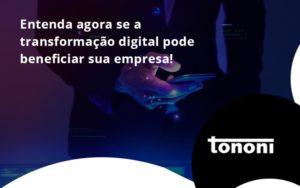 Entenda Agora Se A Transformação Digital Pode Beneficiar Sua Empresa! Tononi - Tononi Contabilidade | Contabilidade no Espírito Santo