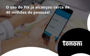 O Uso Do Pix Ja Alcancou 40 Milhoes De Pessoas Tononi - Tononi Contabilidade | Contabilidade no Espírito Santo